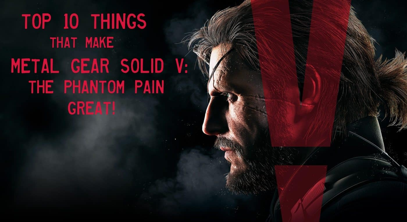 Top 10 Things That Make Metal Gear Solid V: The Phantom Pain Great